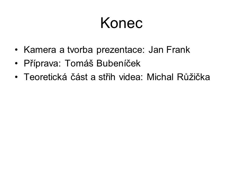 Konec Kamera a tvorba prezentace: Jan Frank Příprava: Tomáš Bubeníček