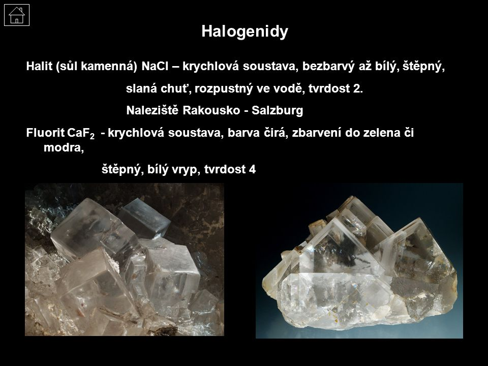 Halogenidy Halit (sůl kamenná) NaCl – krychlová soustava, bezbarvý až bílý, štěpný, slaná chuť, rozpustný ve vodě, tvrdost 2.