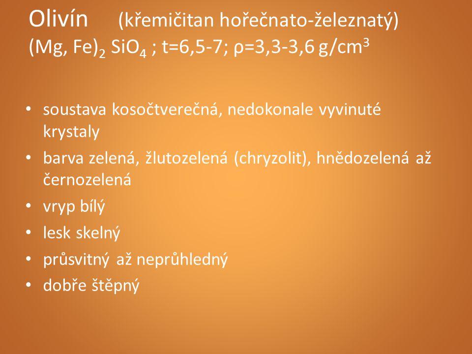 Olivín (křemičitan hořečnato-železnatý) (Mg, Fe)2 SiO4 ; t=6,5-7; ρ=3,3-3,6 g/cm3