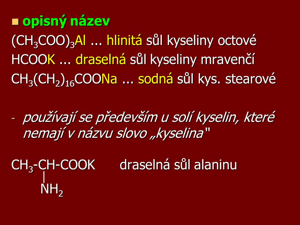opisný název (CH3COO)3Al ... hlinitá sůl kyseliny octové. HCOOK ... draselná sůl kyseliny mravenčí.