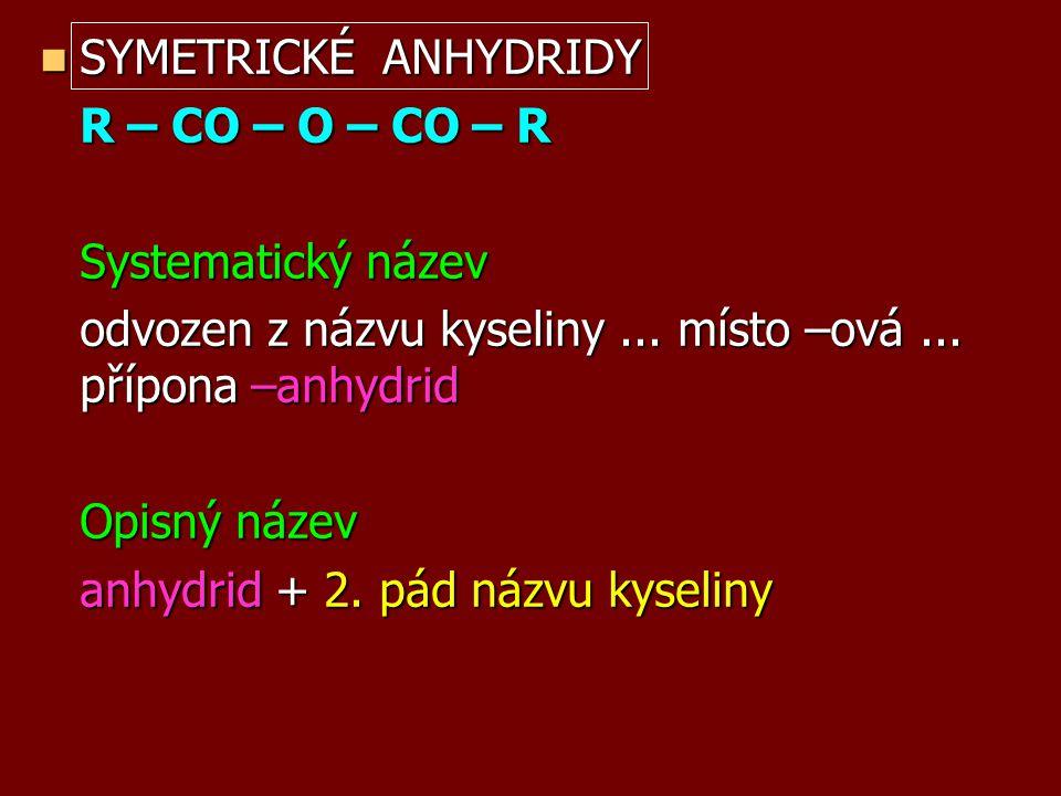 SYMETRICKÉ ANHYDRIDY R – CO – O – CO – R. Systematický název. odvozen z názvu kyseliny ... místo –ová ... přípona –anhydrid.