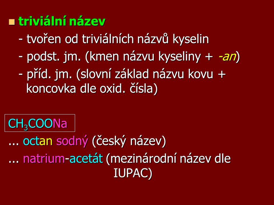 triviální název - tvořen od triviálních názvů kyselin. - podst. jm. (kmen názvu kyseliny + -an)