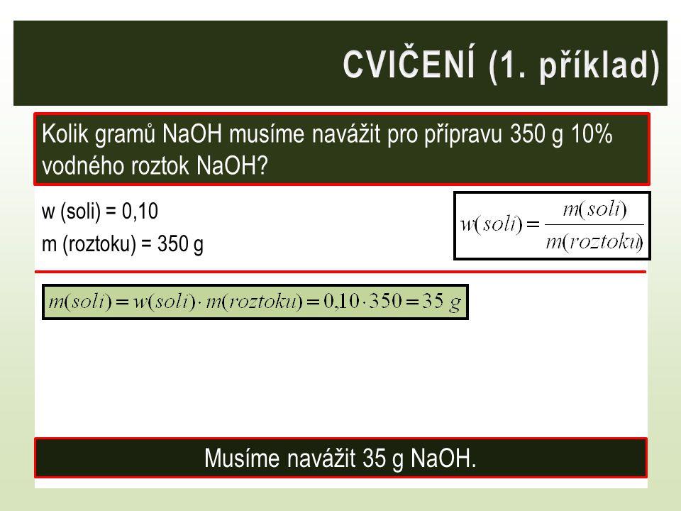 CVIČENÍ (1. příklad) Kolik gramů NaOH musíme navážit pro přípravu 350 g 10% vodného roztok NaOH w (soli) = 0,10 m (roztoku) = 350 g