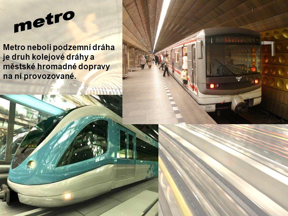 metro Metro neboli podzemní dráha je druh kolejové dráhy a městské hromadné dopravy na ní provozované.