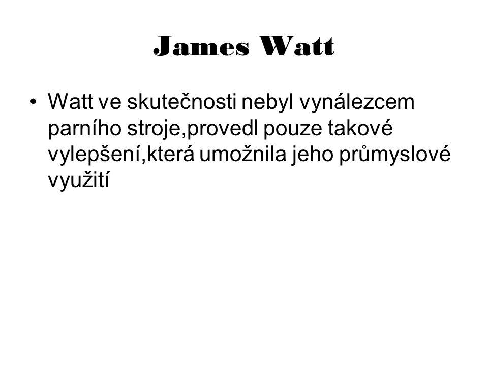 James Watt Watt ve skutečnosti nebyl vynálezcem parního stroje,provedl pouze takové vylepšení,která umožnila jeho průmyslové využití.