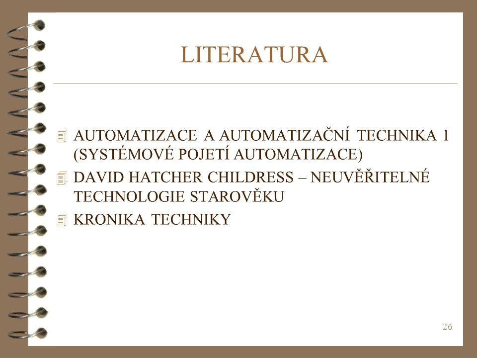 LITERATURA AUTOMATIZACE A AUTOMATIZAČNÍ TECHNIKA 1 (SYSTÉMOVÉ POJETÍ AUTOMATIZACE) DAVID HATCHER CHILDRESS – NEUVĚŘITELNÉ TECHNOLOGIE STAROVĚKU.
