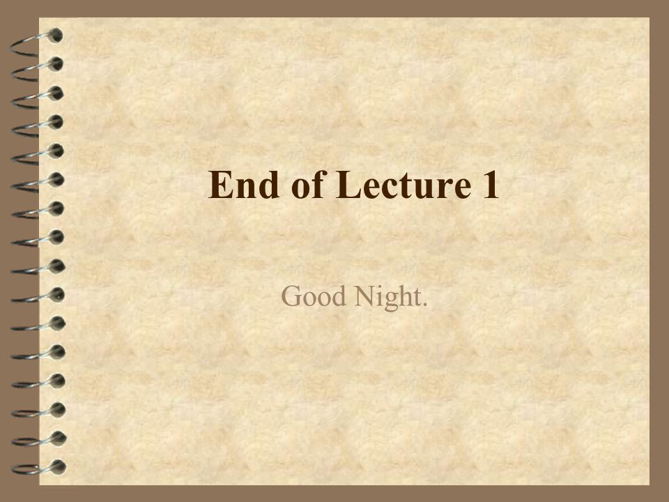 End of Lecture 1 Good Night.