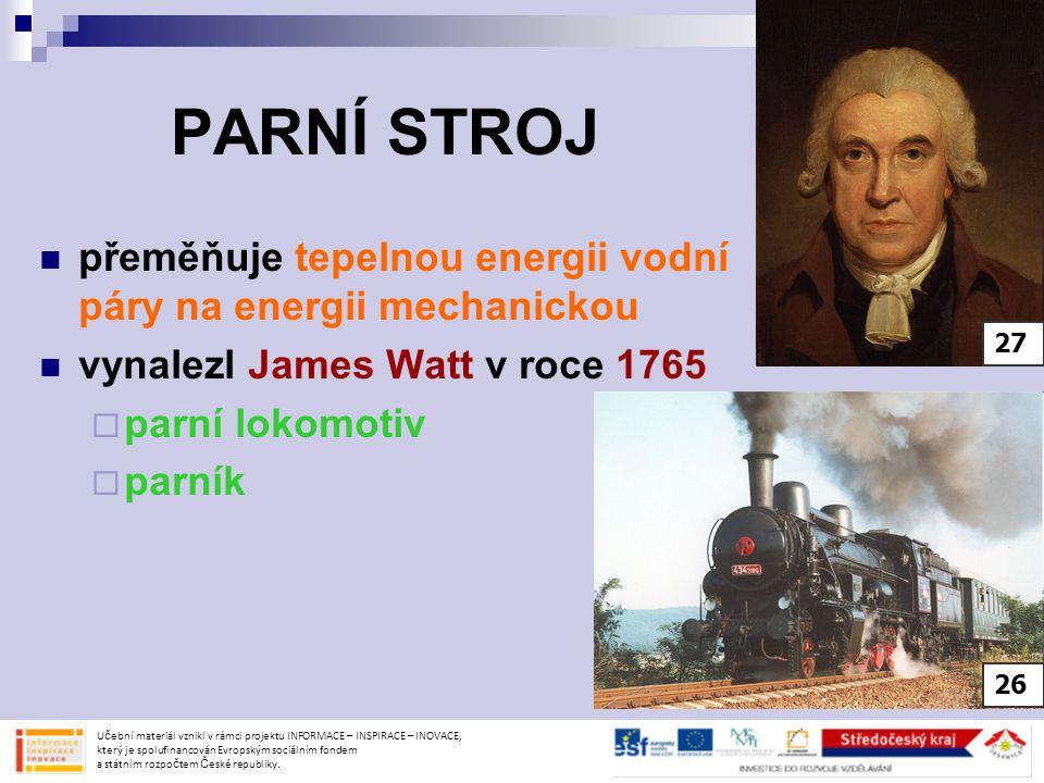 PARNÍ STROJ přeměňuje tepelnou energii vodní páry na energii mechanickou. vynalezl James Watt v roce 1765.