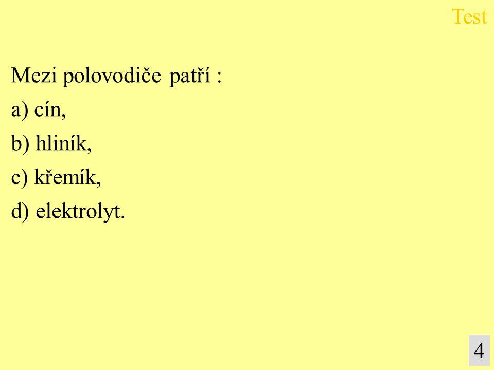 Mezi polovodiče patří : a) cín, b) hliník, c) křemík, d) elektrolyt.
