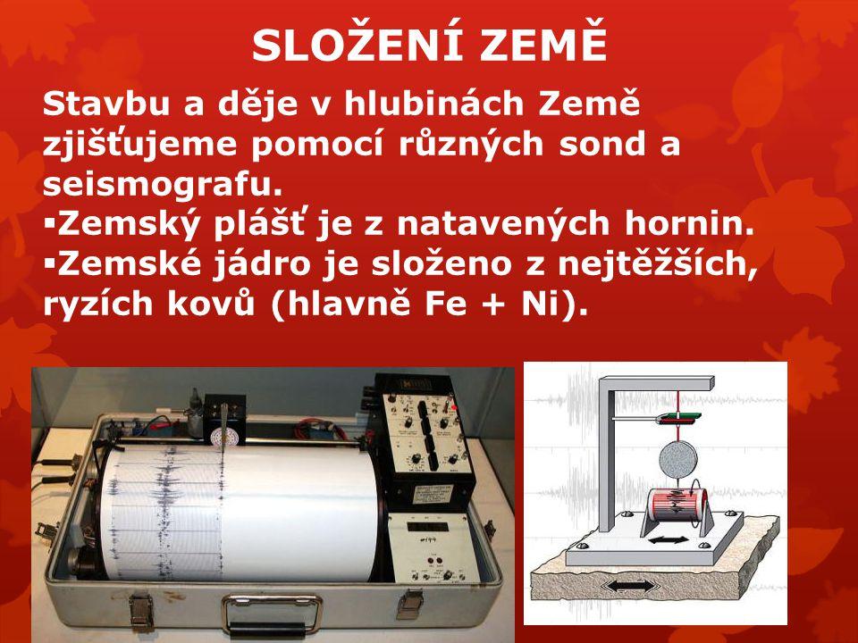 SLOŽENÍ ZEMĚ Stavbu a děje v hlubinách Země zjišťujeme pomocí různých sond a seismografu. Zemský plášť je z natavených hornin.