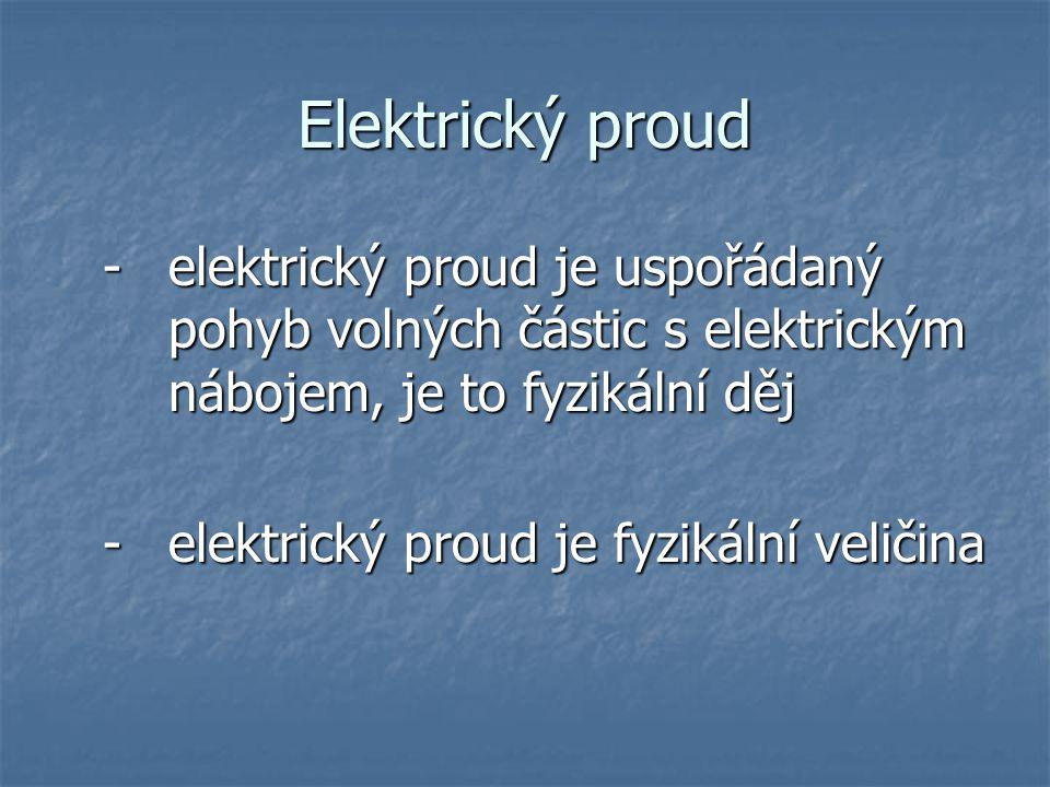 Elektrický proud - elektrický proud je uspořádaný pohyb volných částic s elektrickým nábojem, je to fyzikální děj.