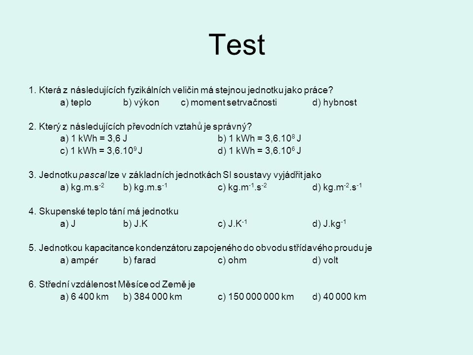 Test 1. Která z následujících fyzikálních veličin má stejnou jednotku jako práce a) teplo b) výkon c) moment setrvačnosti d) hybnost.