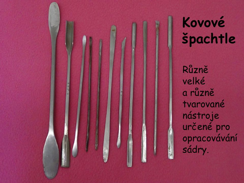 Kovové špachtle Různě velké a různě tvarované nástroje určené pro opracovávání sádry.