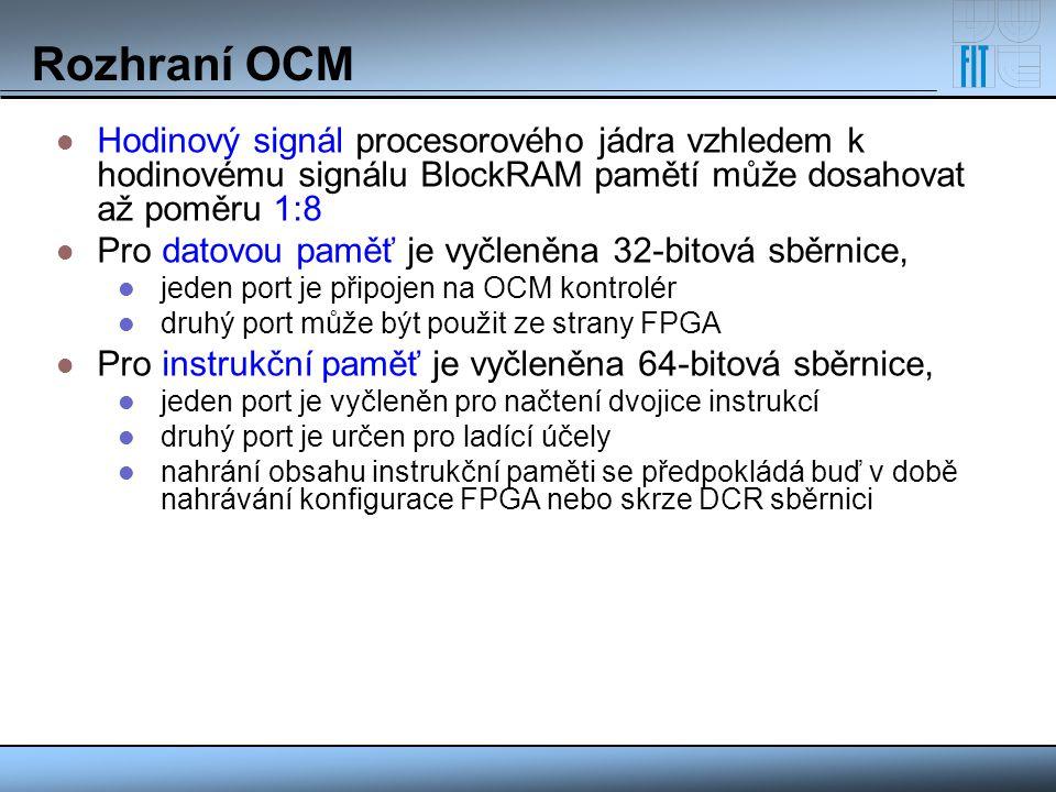 Rozhraní OCM Hodinový signál procesorového jádra vzhledem k hodinovému signálu BlockRAM pamětí může dosahovat až poměru 1:8.