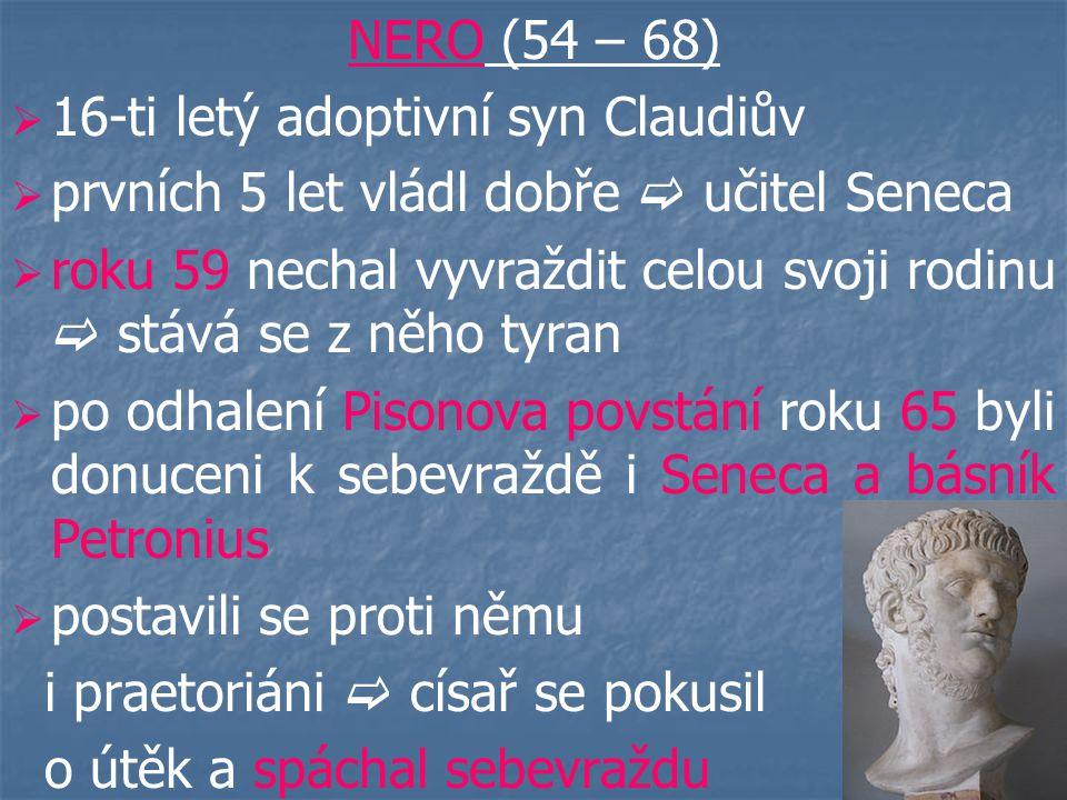 NERO (54 – 68) 16-ti letý adoptivní syn Claudiův. prvních 5 let vládl dobře  učitel Seneca.