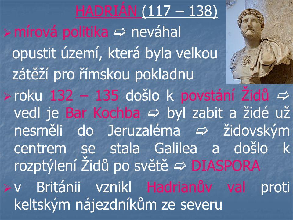 HADRIÁN (117 – 138) mírová politika  neváhal. opustit území, která byla velkou. zátěží pro římskou pokladnu.