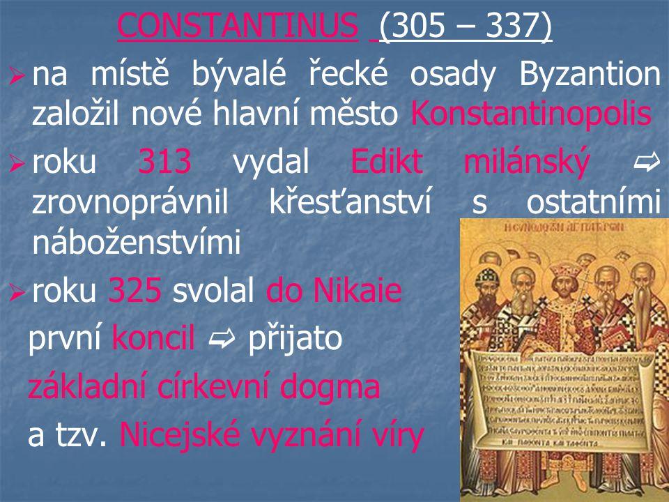 CONSTANTINUS (305 – 337) na místě bývalé řecké osady Byzantion založil nové hlavní město Konstantinopolis.