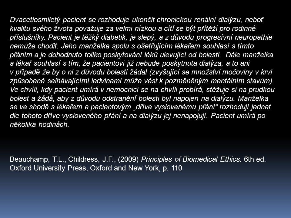 """Dvacetiosmiletý pacient se rozhoduje ukončit chronickou renální dialýzu, neboť kvalitu svého života považuje za velmi nízkou a cítí se být přítěží pro rodinné příslušníky. Pacient je těžký diabetik, je slepý, a z důvodu progresívní neuropathie nemůže chodit. Jeho manželka spolu s ošetřujícím lékařem souhlasí s tímto přáním a je dohodnuto toliko poskytování léků ulevující od bolesti. Dále manželka a lékař souhlasí s tím, že pacientovi již nebude poskytnuta dialýza, a to ani v případě že by o ni z důvodu bolesti žádal (zvyšující se množství močoviny v krvi způsobené selhávajícími ledvinami může vést k pozměněným mentálním stavům). Ve chvíli, kdy pacient umírá v nemocnici se na chvíli probírá, stěžuje si na prudkou bolest a žádá, aby z důvodu odstranění bolesti byl napojen na dialýzu. Manželka se ve shodě s lékařem a pacientovým """"dříve vyslovenému přání rozhodují jednat dle tohoto dříve vysloveného přání a na dialýzu jej nenapojují. Pacient umírá po několika hodinách."""