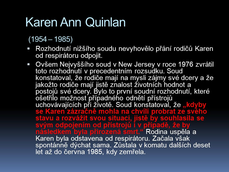 Karen Ann Quinlan (1954 – 1985) Rozhodnutí nižšího soudu nevyhovělo přání rodičů Karen od respirátoru odpojit.
