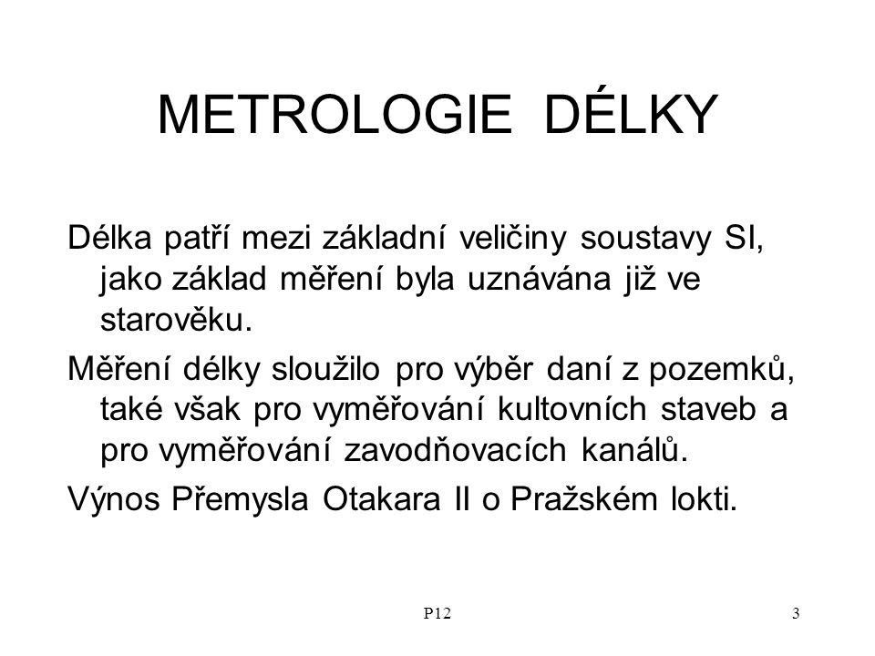METROLOGIE DÉLKY Délka patří mezi základní veličiny soustavy SI, jako základ měření byla uznávána již ve starověku.
