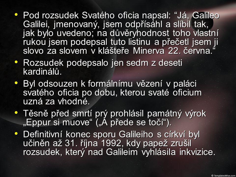 Pod rozsudek Svatého oficia napsal: Já, Galileo Galilei, jmenovaný, jsem odpřísáhl a slíbil tak, jak bylo uvedeno; na důvěryhodnost toho vlastní rukou jsem podepsal tuto listinu a přečetl jsem ji slovo za slovem v klášteře Minerva 22. června.