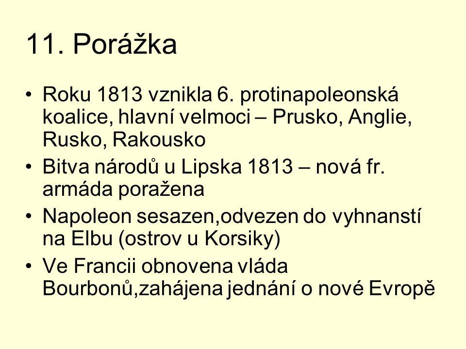 11. Porážka Roku 1813 vznikla 6. protinapoleonská koalice, hlavní velmoci – Prusko, Anglie, Rusko, Rakousko.