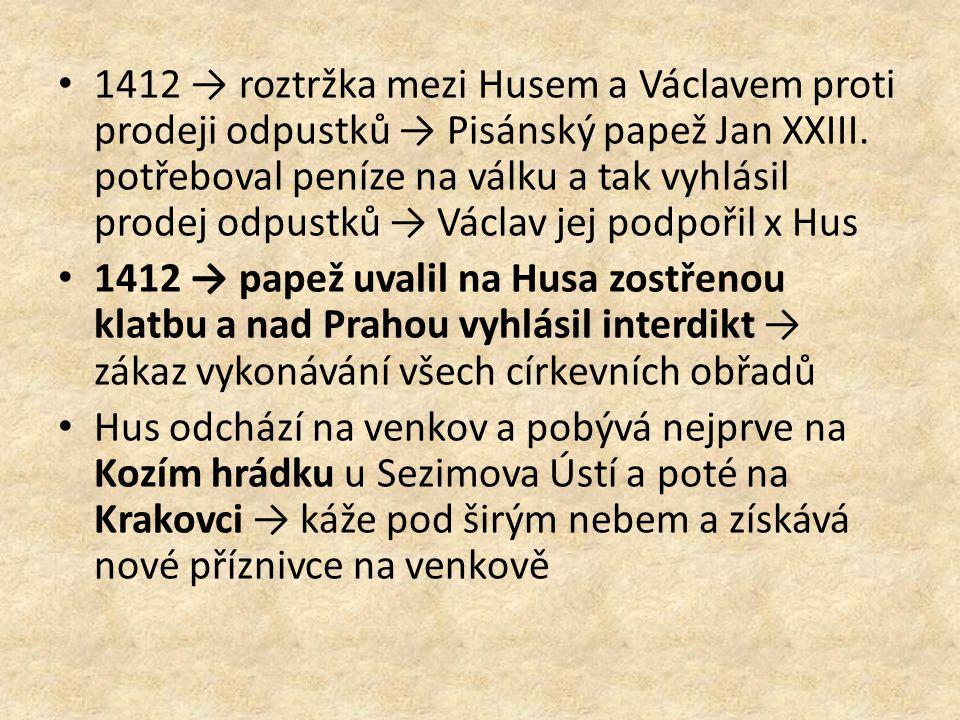 1412 → roztržka mezi Husem a Václavem proti prodeji odpustků → Pisánský papež Jan XXIII. potřeboval peníze na válku a tak vyhlásil prodej odpustků → Václav jej podpořil x Hus
