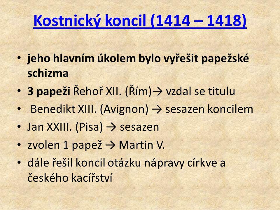 Kostnický koncil (1414 – 1418) jeho hlavním úkolem bylo vyřešit papežské schizma. 3 papeži Řehoř XII. (Řím)→ vzdal se titulu.