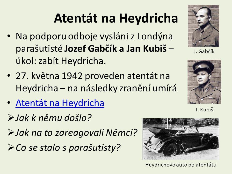 Atentát na Heydricha Na podporu odboje vysláni z Londýna parašutisté Jozef Gabčík a Jan Kubiš – úkol: zabít Heydricha.