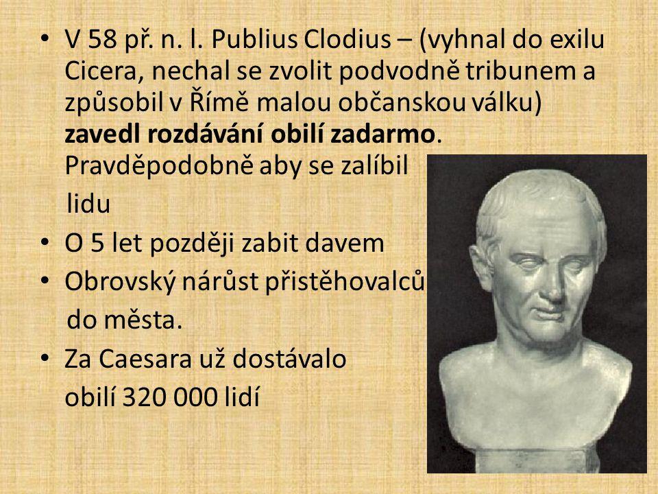V 58 př. n. l. Publius Clodius – (vyhnal do exilu Cicera, nechal se zvolit podvodně tribunem a způsobil v Římě malou občanskou válku) zavedl rozdávání obilí zadarmo. Pravděpodobně aby se zalíbil