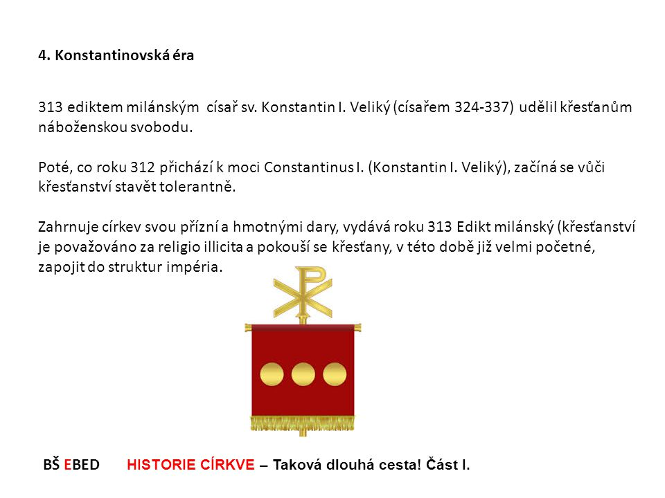 4. Konstantinovská éra 313 ediktem milánským císař sv. Konstantin I. Veliký (císařem 324-337) udělil křesťanům náboženskou svobodu.