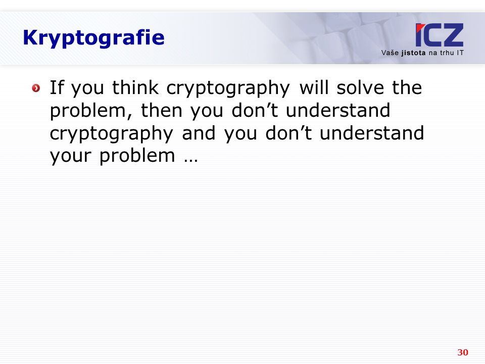 Kryptografie If you think cryptography will solve the problem, then you don't understand cryptography and you don't understand your problem …