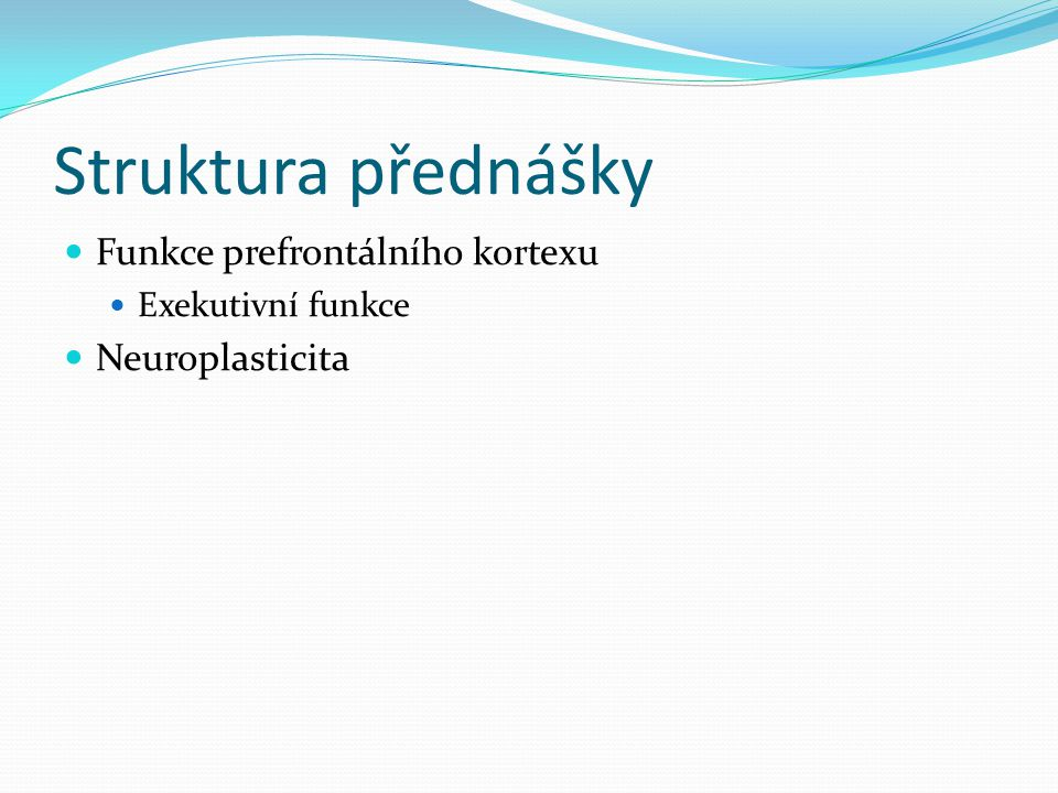 Struktura přednášky Funkce prefrontálního kortexu Neuroplasticita