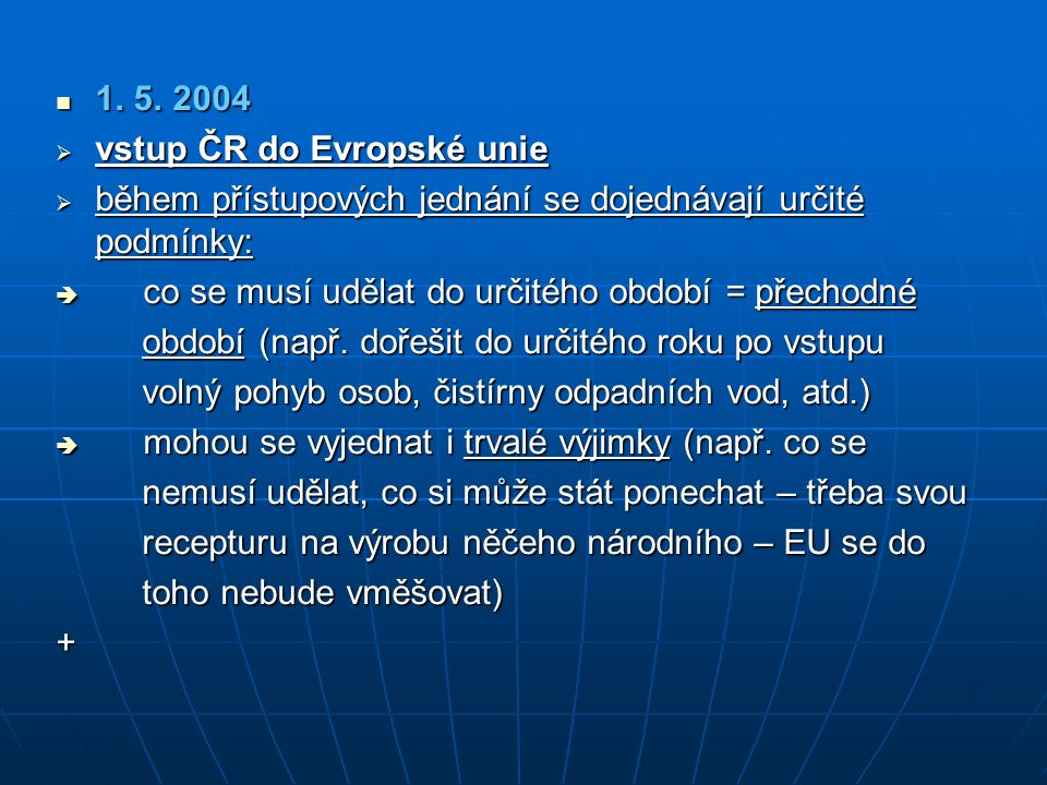 1. 5. 2004 vstup ČR do Evropské unie. během přístupových jednání se dojednávají určité podmínky: co se musí udělat do určitého období = přechodné.