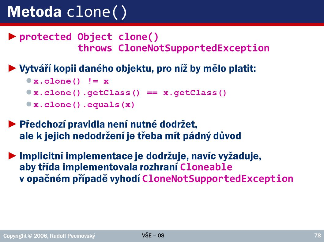 Metoda clone() protected Object clone() throws CloneNotSupportedException. Vytváří kopii daného objektu, pro níž by mělo platit: