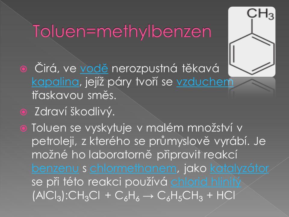 Toluen=methylbenzen Čirá, ve vodě nerozpustná těkavá kapalina, jejíž páry tvoří se vzduchem třaskavou směs.