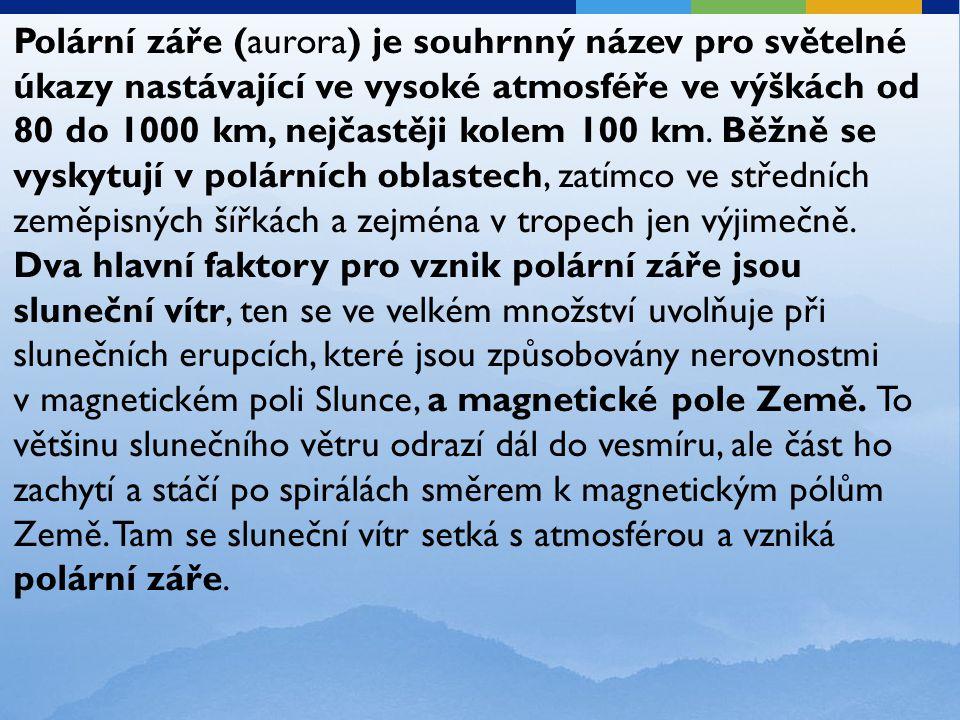 Polární záře (aurora) je souhrnný název pro světelné úkazy nastávající ve vysoké atmosféře ve výškách od 80 do 1000 km, nejčastěji kolem 100 km. Běžně se vyskytují v polárních oblastech, zatímco ve středních zeměpisných šířkách a zejména v tropech jen výjimečně.