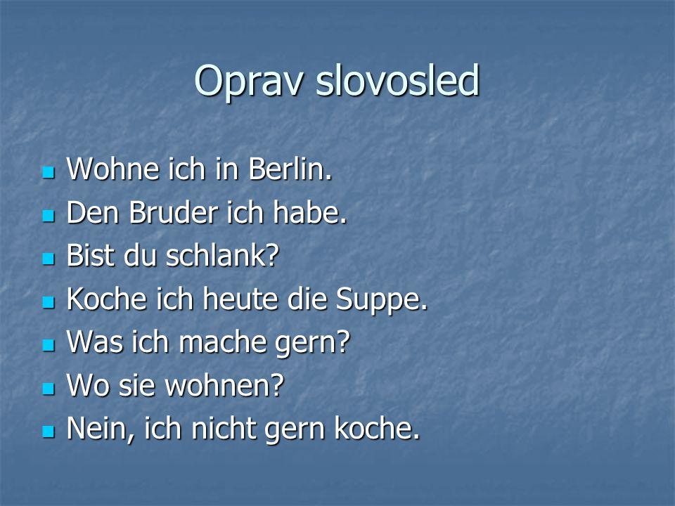 Oprav slovosled Wohne ich in Berlin. Den Bruder ich habe.