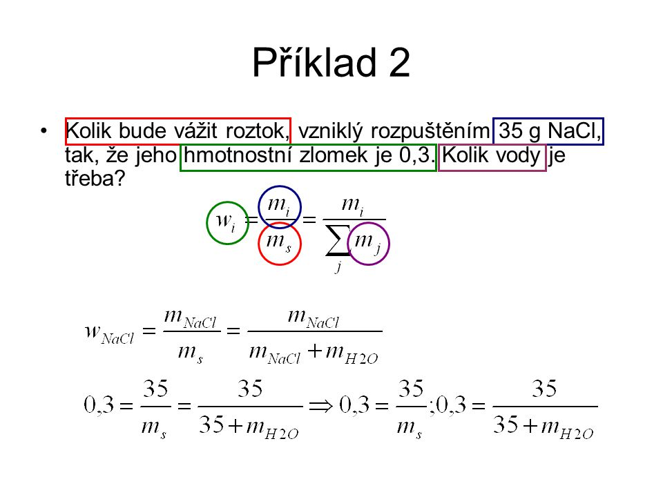 Příklad 2 Kolik bude vážit roztok, vzniklý rozpuštěním 35 g NaCl, tak, že jeho hmotnostní zlomek je 0,3.