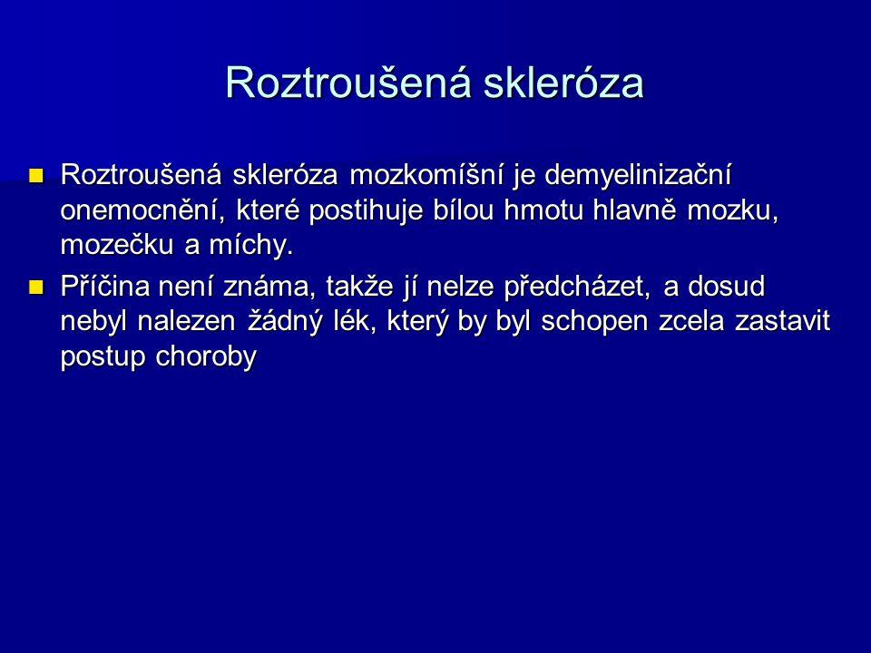 Roztroušená skleróza Roztroušená skleróza mozkomíšní je demyelinizační onemocnění, které postihuje bílou hmotu hlavně mozku, mozečku a míchy.