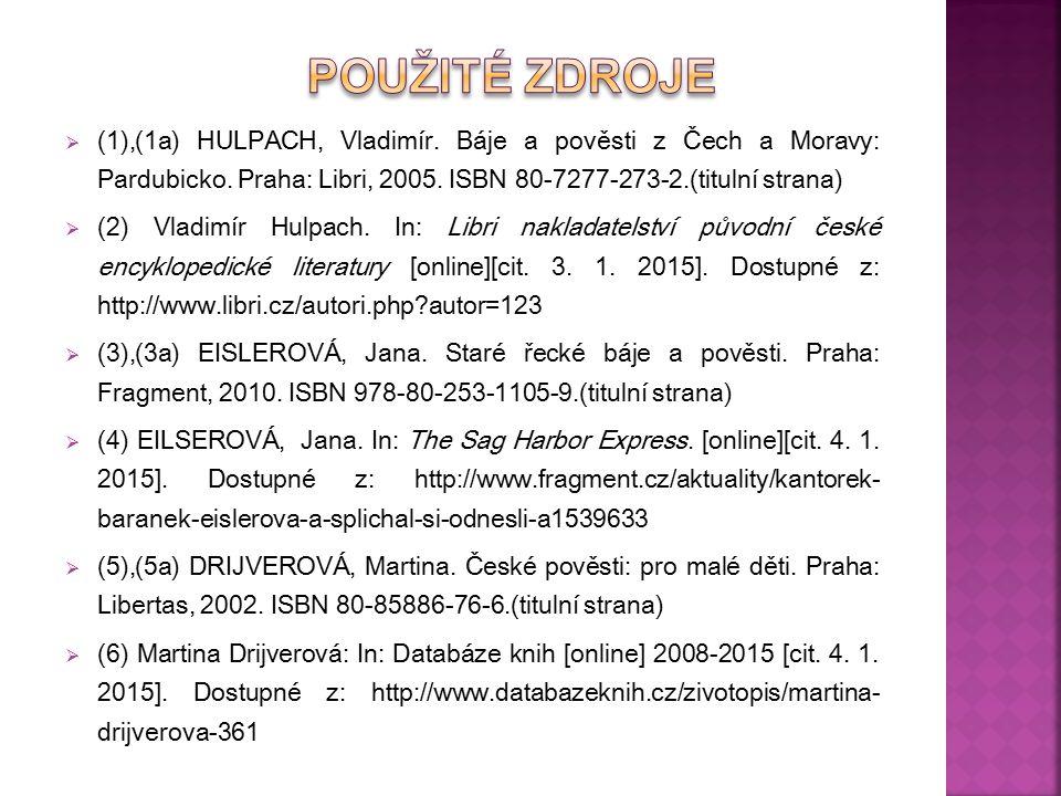 Použité Zdroje (1),(1a) HULPACH, Vladimír. Báje a pověsti z Čech a Moravy: Pardubicko. Praha: Libri, 2005. ISBN 80-7277-273-2.(titulní strana)
