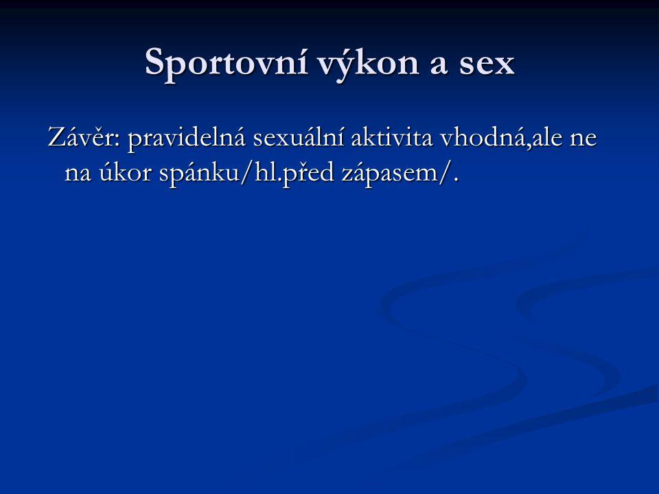 Sportovní výkon a sex Závěr: pravidelná sexuální aktivita vhodná,ale ne na úkor spánku/hl.před zápasem/.