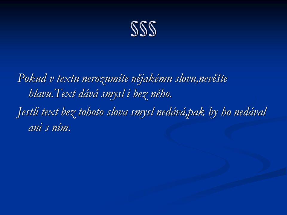 §§§ Pokud v textu nerozumíte nějakému slovu,nevěšte hlavu.Text dává smysl i bez něho.