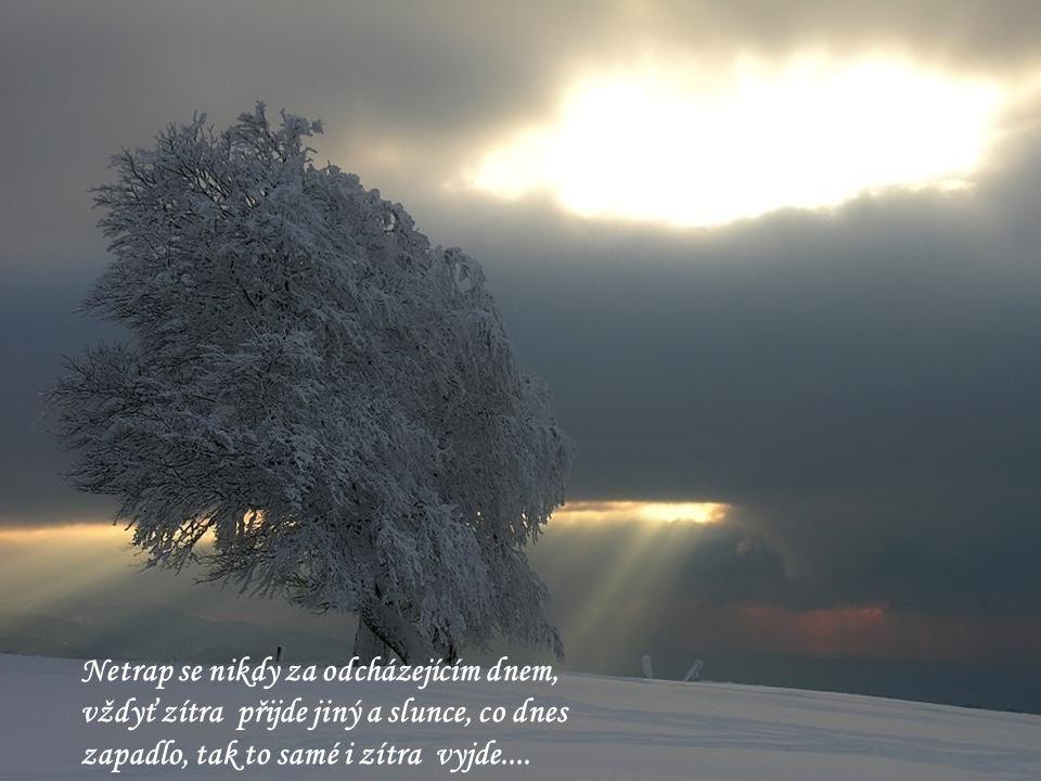Netrap se nikdy za odcházejícím dnem, vždyť zítra přijde jiný a slunce, co dnes zapadlo, tak to samé i zítra vyjde....