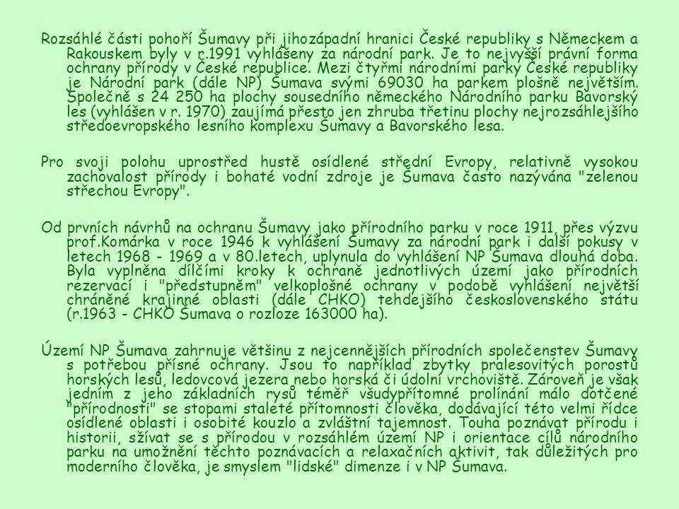 Rozsáhlé části pohoří Šumavy při jihozápadní hranici České republiky s Německem a Rakouskem byly v r.1991 vyhlášeny za národní park. Je to nejvyšší právní forma ochrany přírody v České republice. Mezi čtyřmi národními parky České republiky je Národní park (dále NP) Šumava svými 69030 ha parkem plošně největším. Společně s 24 250 ha plochy sousedního německého Národního parku Bavorský les (vyhlášen v r. 1970) zaujímá přesto jen zhruba třetinu plochy nejrozsáhlejšího středoevropského lesního komplexu Šumavy a Bavorského lesa.