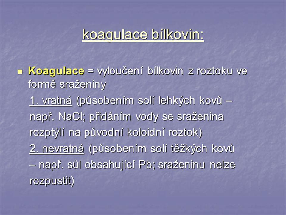 koagulace bílkovin: Koagulace = vyloučení bílkovin z roztoku ve formě sraženiny. 1. vratná (působením solí lehkých kovů –