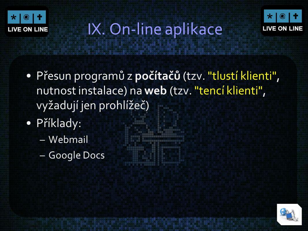 IX. On-line aplikace Přesun programů z počítačů (tzv. tlustí klienti , nutnost instalace) na web (tzv. tencí klienti , vyžadují jen prohlížeč)