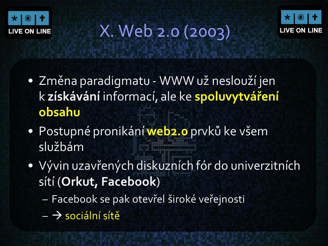 X. Web 2.0 (2003) Změna paradigmatu - WWW už neslouží jen k získávání informací, ale ke spoluvytváření obsahu.
