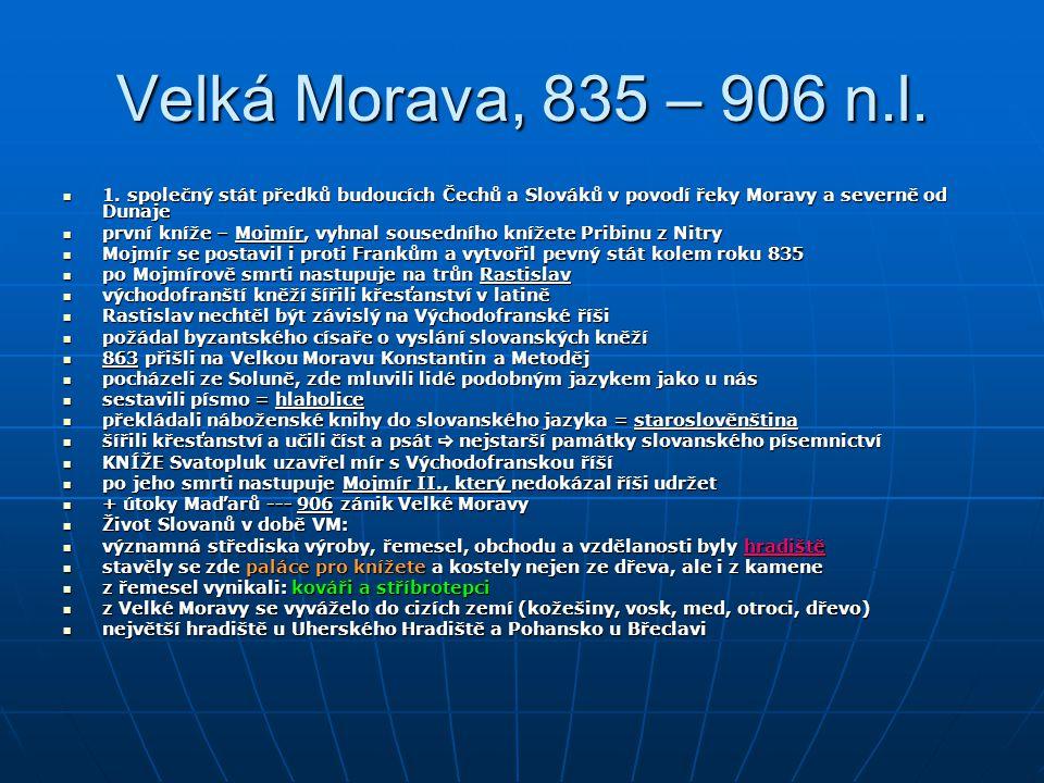 Velká Morava, 835 – 906 n.l. 1. společný stát předků budoucích Čechů a Slováků v povodí řeky Moravy a severně od Dunaje.