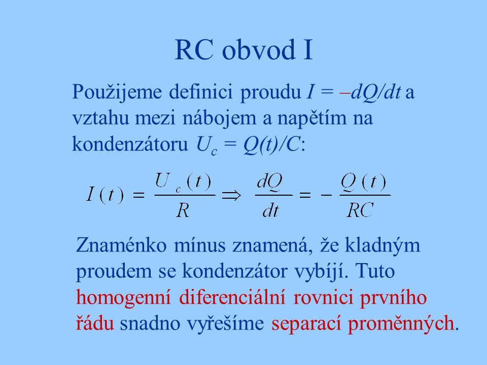 RC obvod I Použijeme definici proudu I = –dQ/dt a vztahu mezi nábojem a napětím na kondenzátoru Uc = Q(t)/C: